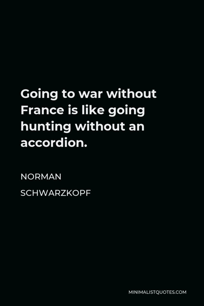 Norman Schwarzkopf Quote - Going to war without France is like going hunting without an accordion.