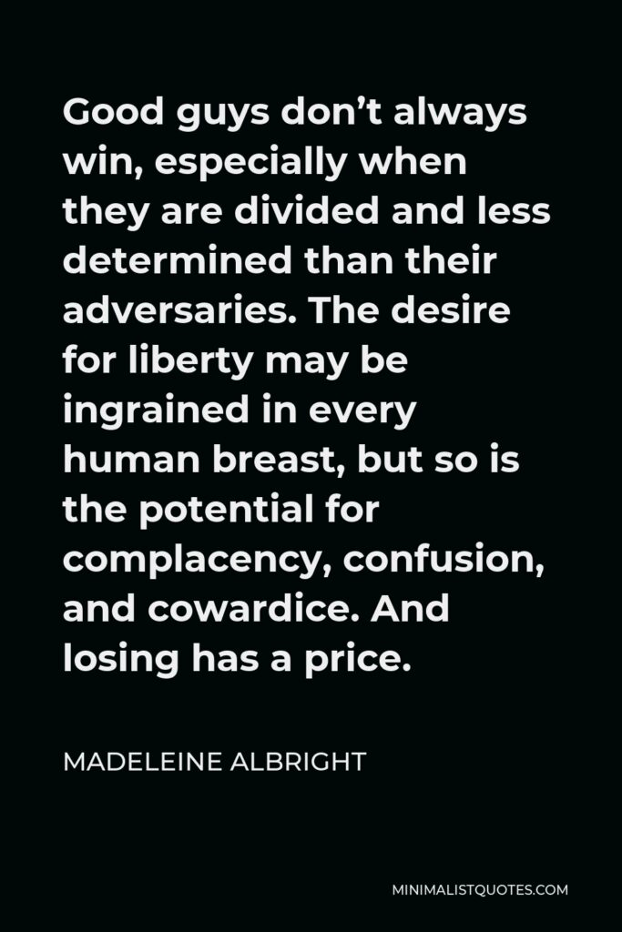 Madeleine Albright Quote - Good guys don't always win, especially when they are divided and less determined than their adversaries. The desire for liberty may be ingrained in every human breast, but so is the potential for complacency, confusion, and cowardice. And losing has a price.