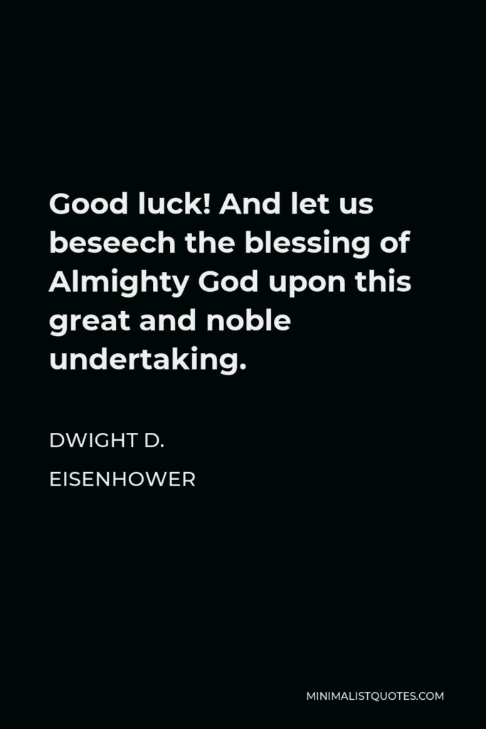 Dwight D. Eisenhower Quote - Good luck! And let us beseech the blessing of Almighty God upon this great and noble undertaking.