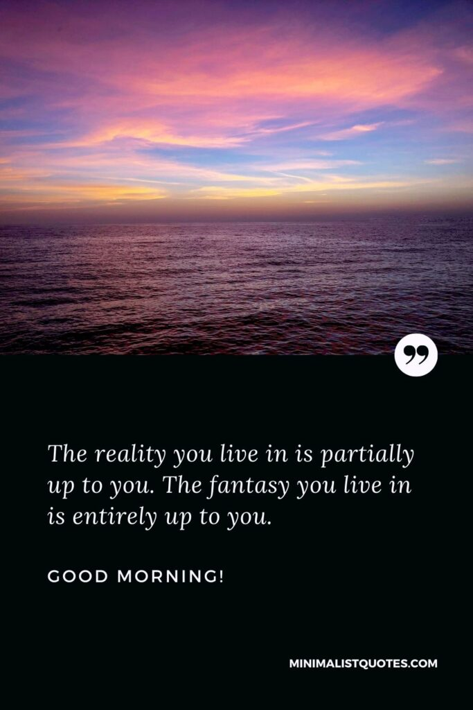 Good morning Inspiring Quotes: The reality you live in is partially up to you. The fantasy you live in is entirely up to you. Good Morning!