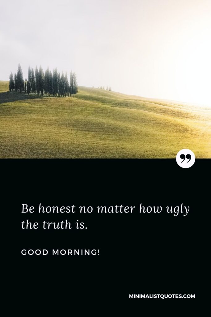 Good morning message in English: Be honest no matter how ugly the truth is. Good Morning!