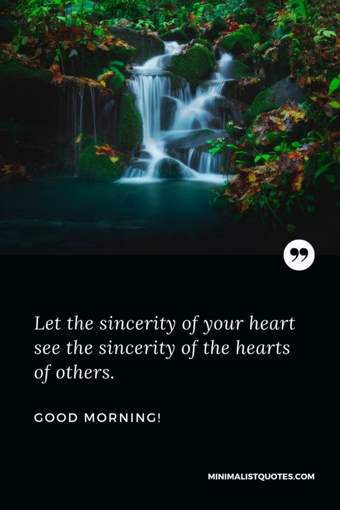 Good morning wishes for a friend: Let the sincerity of your heart see the sincerity of the hearts of others. Good Morning!