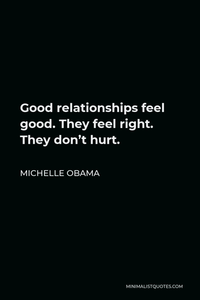 Michelle Obama Quote - Good relationships feel good. They feel right. They don't hurt.