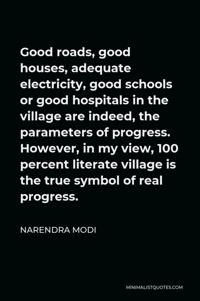 Narendra Modi Quote - Good roads, good houses, adequate electricity, good schools or good hospitals in the village are indeed, the parameters of progress. However, in my view, 100 percent literate village is the true symbol of real progress.