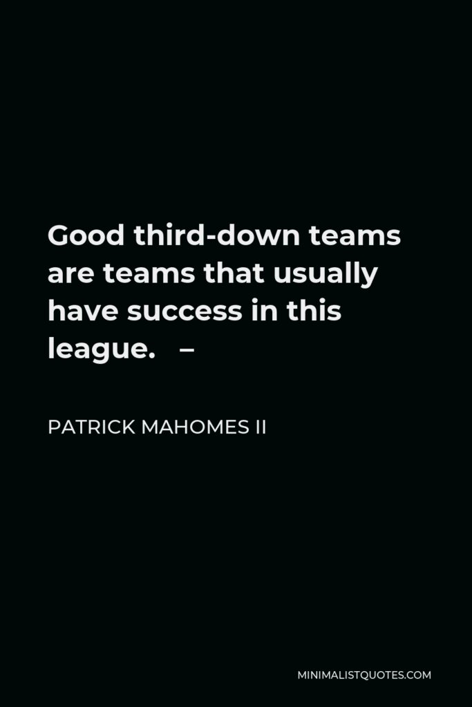 Patrick Mahomes II Quote - Good third-down teams are teams that usually have success in this league. –