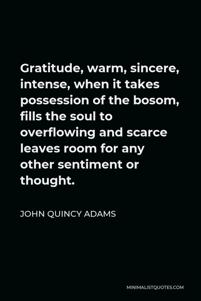 John Quincy Adams Quote - Gratitude, warm, sincere, intense, when it takes possession of the bosom, fills the soul to overflowing and scarce leaves room for any other sentiment or thought.
