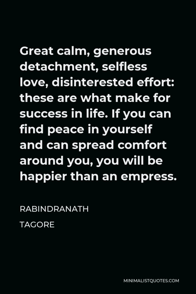 Rabindranath Tagore Quote - Great calm, generous detachment, selfless love, disinterested effort: these are what make for success in life. If you can find peace in yourself and can spread comfort around you, you will be happier than an empress.