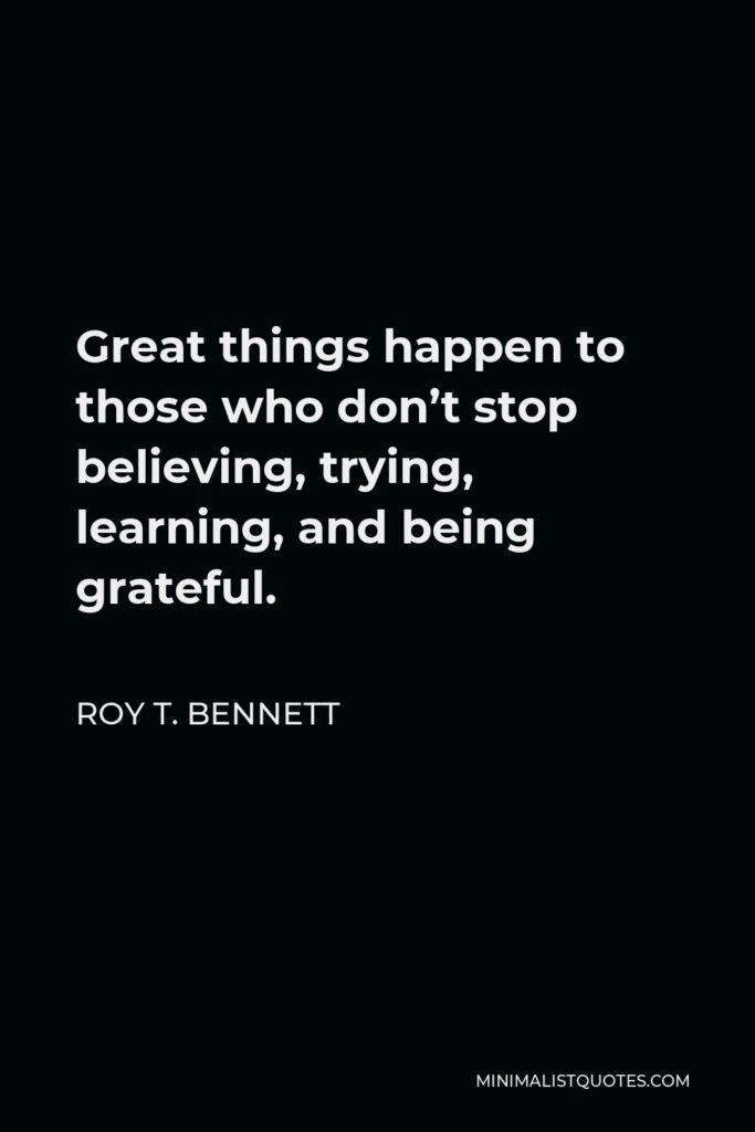 Roy T. Bennett Quote - Great things happen to those who don't stop believing, trying, learning, and being grateful.