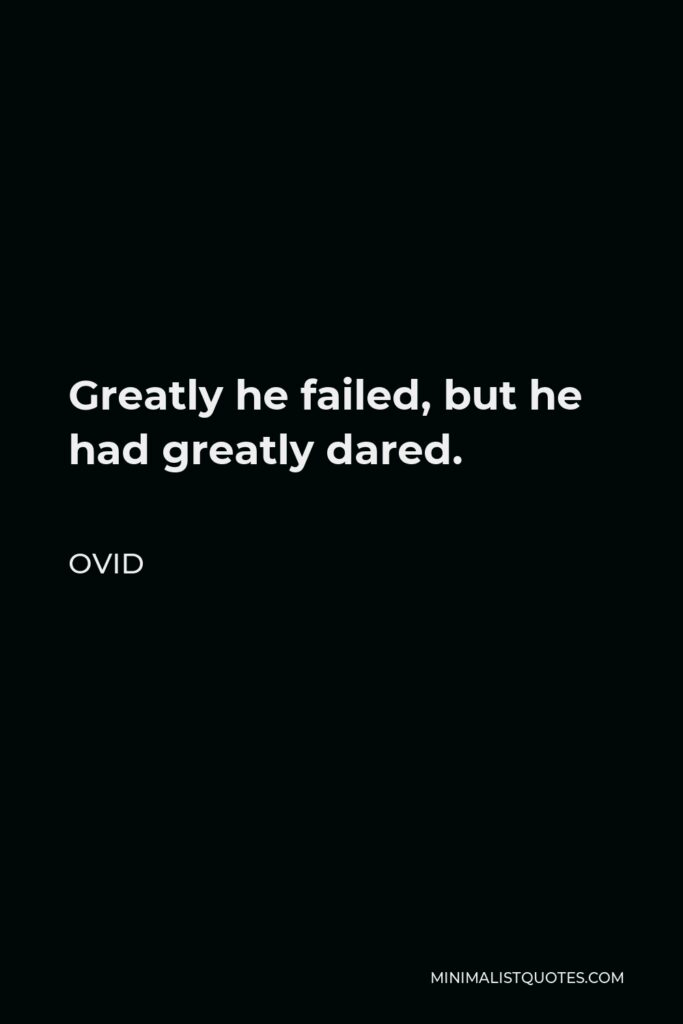 Ovid Quote - Greatly he failed, but he had greatly dared.