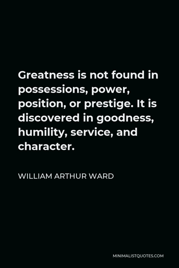 William Arthur Ward Quote - Greatness is not found in possessions, power, position, or prestige. It is discovered in goodness, humility, service, and character.