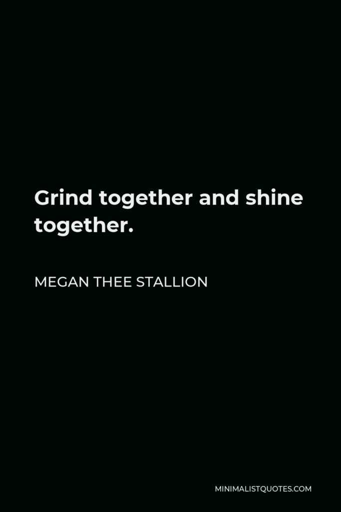 Megan Thee Stallion Quote - Grind together and shine together.