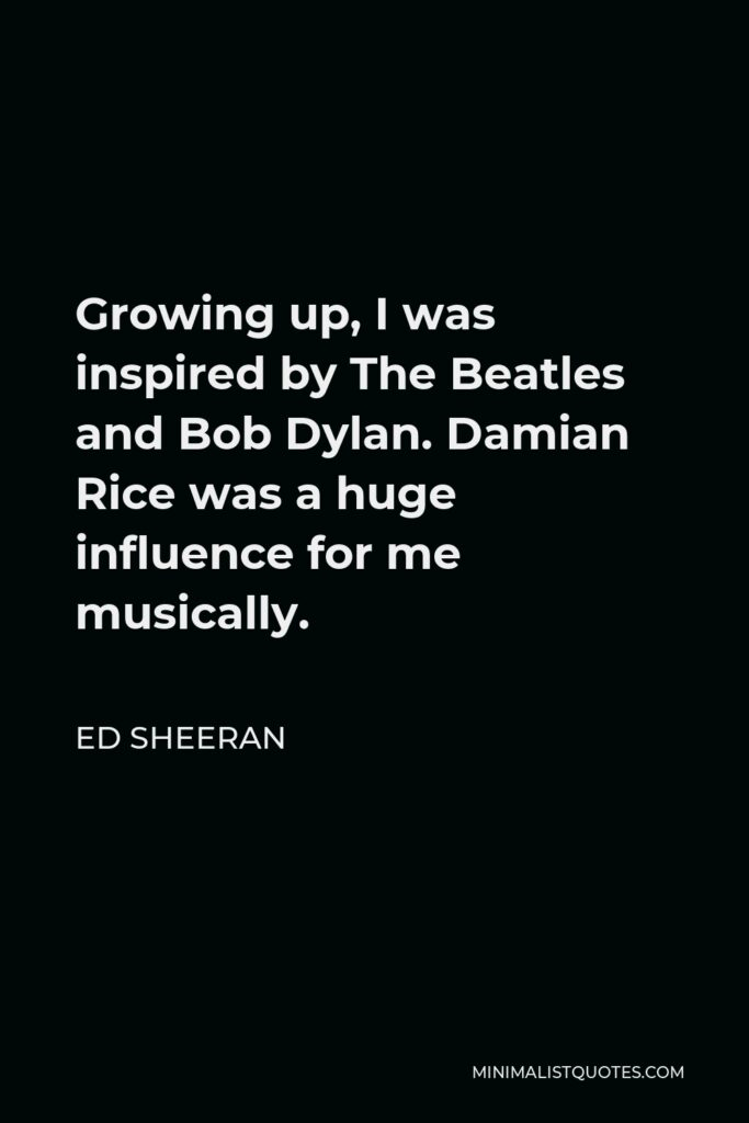 Ed Sheeran Quote - Growing up, I was inspired by The Beatles and Bob Dylan. Damian Rice was a huge influence for me musically.