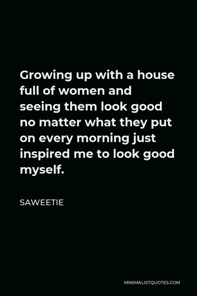 Saweetie Quote - Growing up with a house full of women and seeing them look good no matter what they put on every morning just inspired me to look good myself.