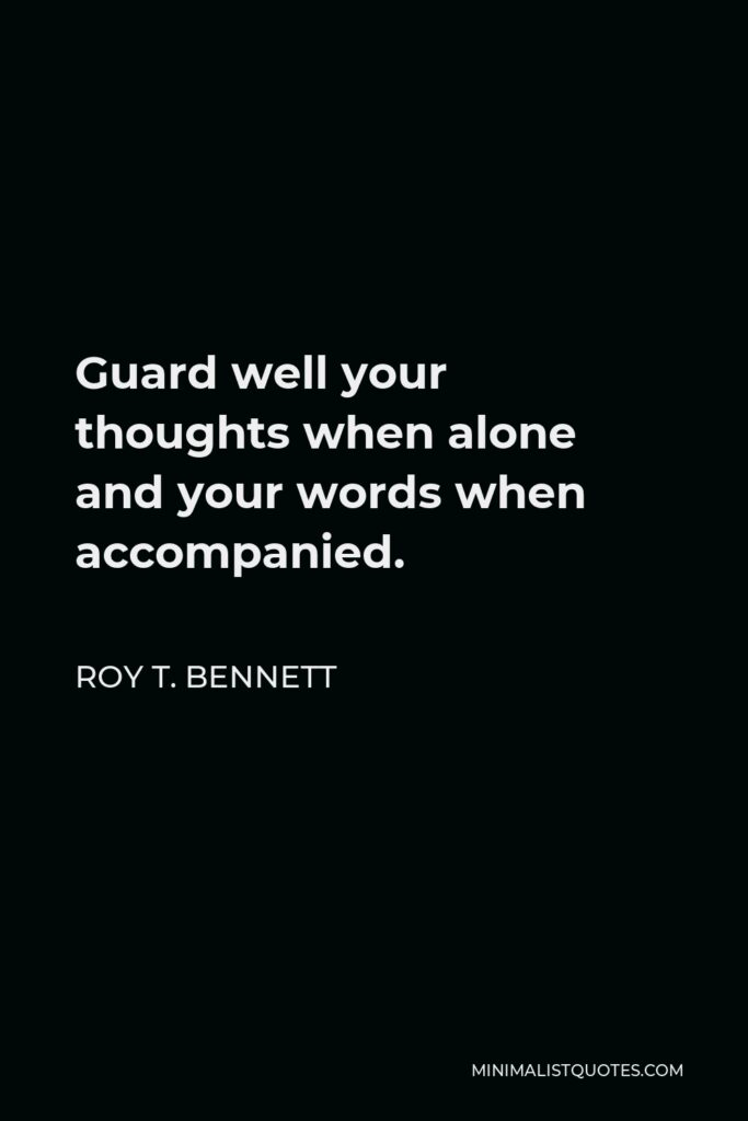 Roy T. Bennett Quote - Guard well your thoughts when alone and your words when accompanied.