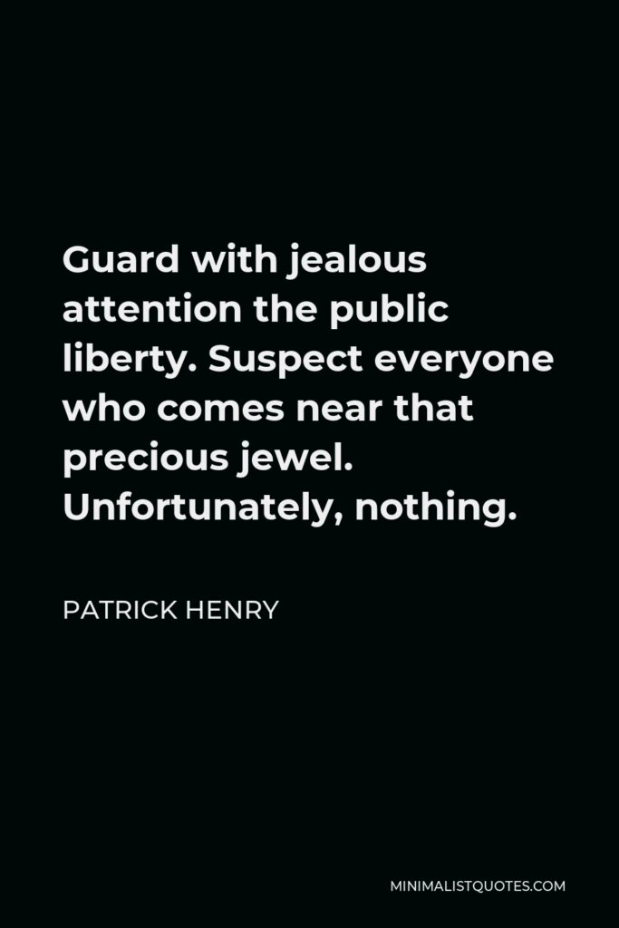 Patrick Henry Quote - Guard with jealous attention the public liberty. Suspect everyone who approaches that jewel. Unfortunately, nothing will preserve it but downright force. Whenever you give up that force, you are ruined…. The great object is that every man be armed. Everyone who is able might have a gun.