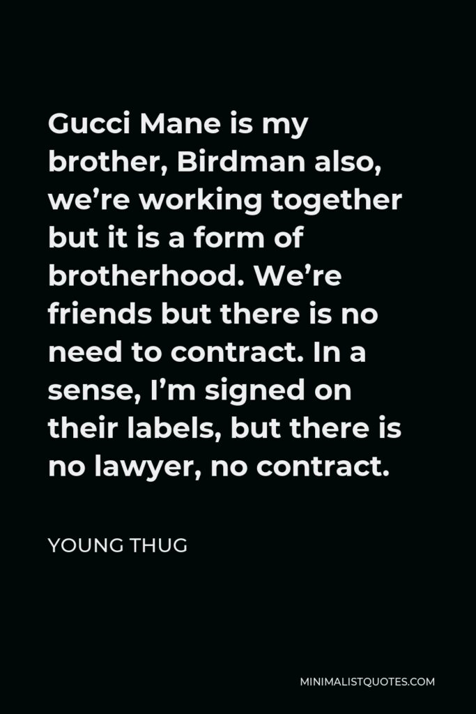 Young Thug Quote - Gucci Mane is my brother, Birdman also, we're working together but it is a form of brotherhood. We're friends but there is no need to contract. In a sense, I'm signed on their labels, but there is no lawyer, no contract.
