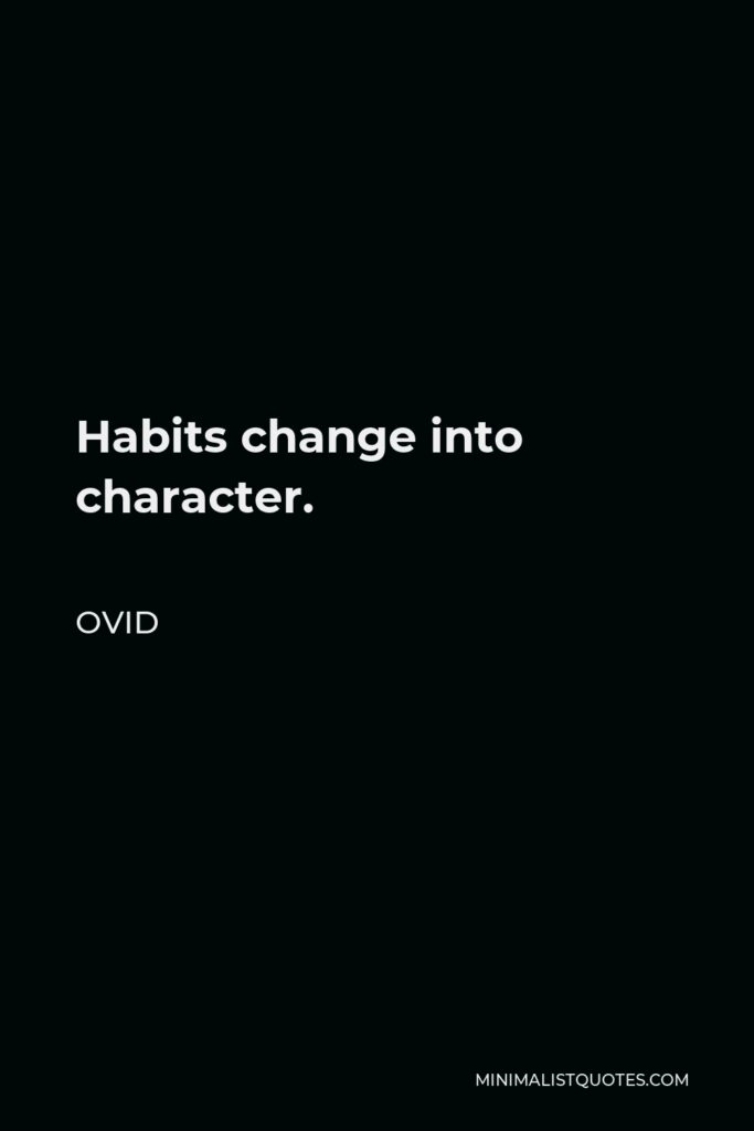 Ovid Quote - Habits change into character.