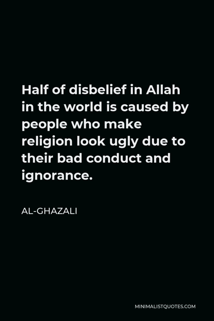 Al-Ghazali Quote - Half of disbelief in Allah in the world is caused by people who make religion look ugly due to their bad conduct and ignorance.