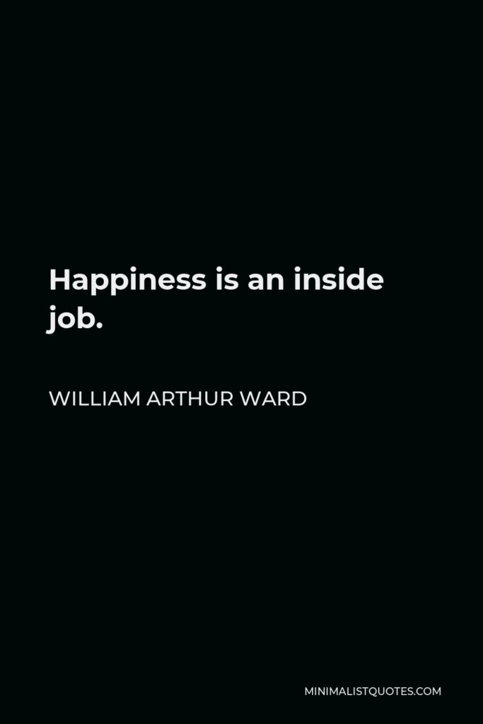 William Arthur Ward Quote - Happiness is an inside job.