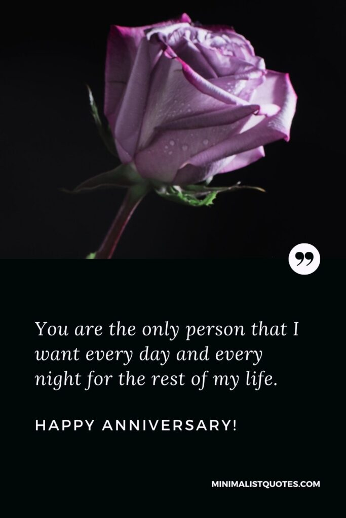 Happy anniversary wishes for husband: You are the only person that I want every day and every night for the rest of my life. Happy Anniversary!