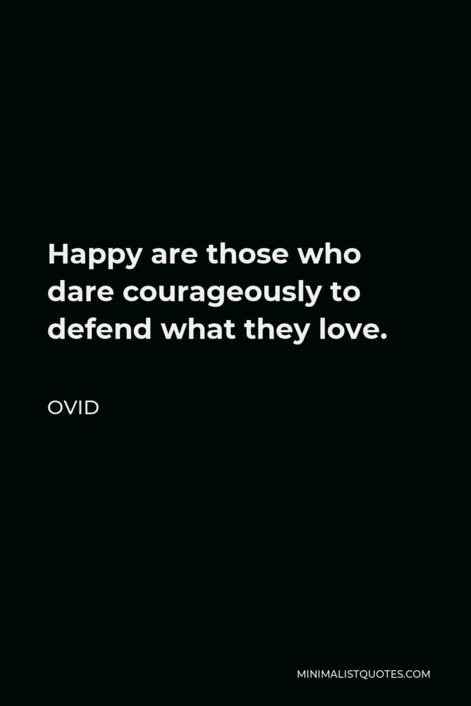 Ovid Quote - Happy are those who dare courageously to defend what they love.