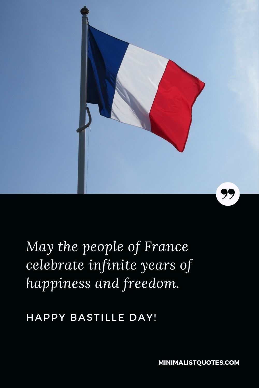 Happy Bastille Day Greetings: May the people of France celebrate infinite years of happiness and freedom.