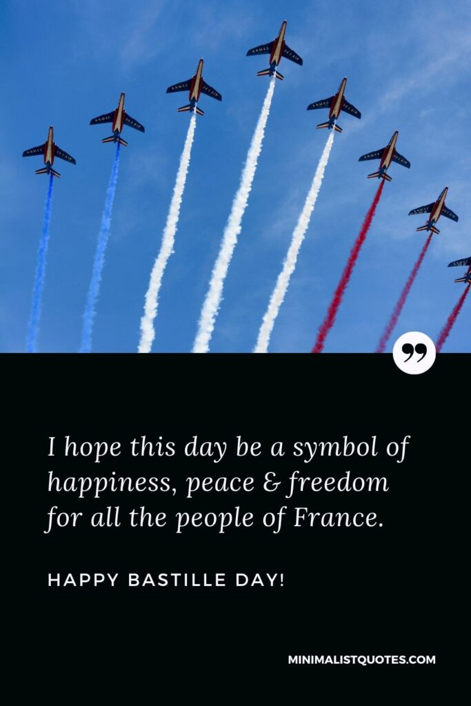 Happy Bastille Day Greetings: I hope this day be a symbol of happiness, peace & freedom for all the people of France.