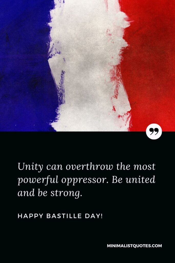 Happy Bastille day wishes: Unity can overthrow the most powerful oppressor. Be united and be strong. Happy Bastille Day!