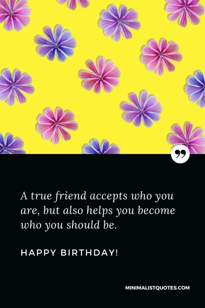 Happy birthday wishes for friend: A true friend accepts who you are, but also helps you become who you should be. Happy Birthday!