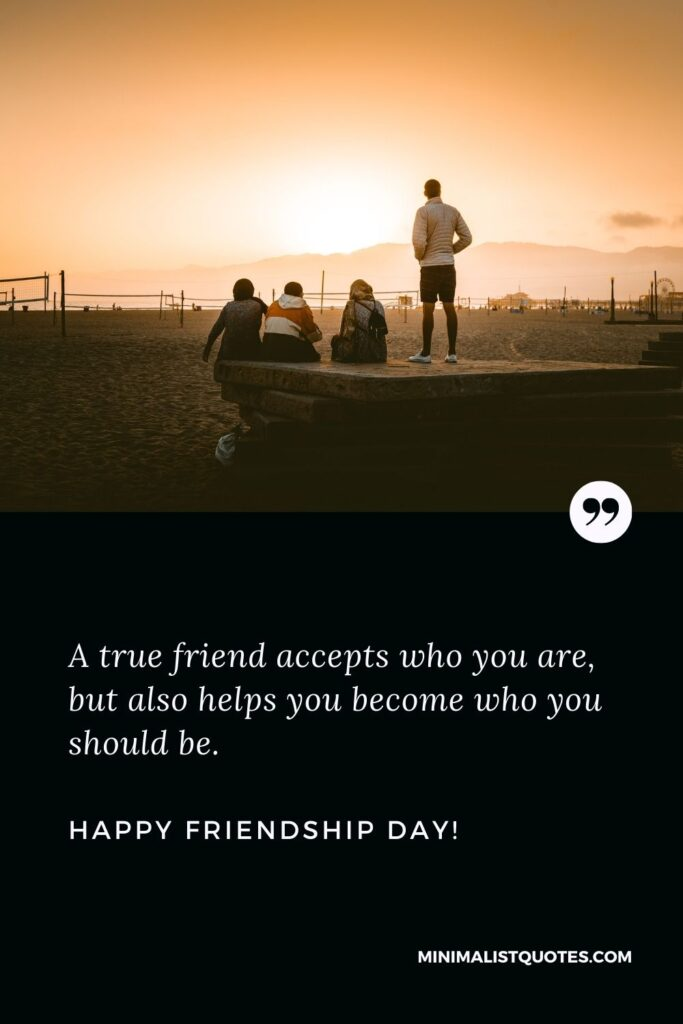 Happy Friendship Day Quotes: A true friend accepts who you are, but also helps you become who you should be. Happy Friendship Day!