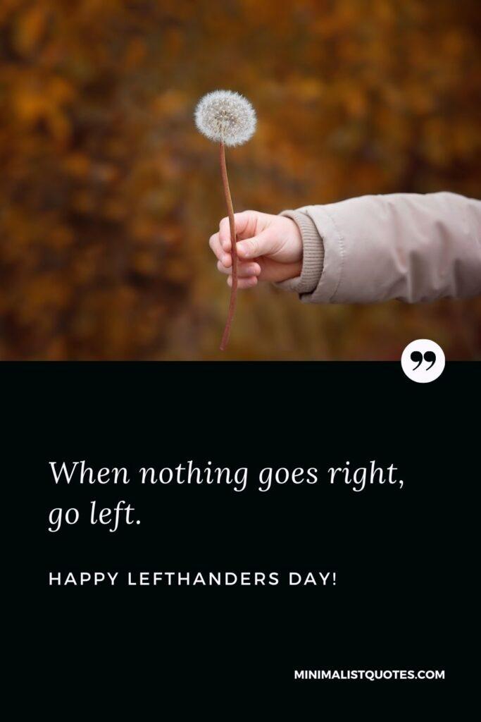Happy international left handers day: When nothing goes right, go left. Happy Left Handers Day!