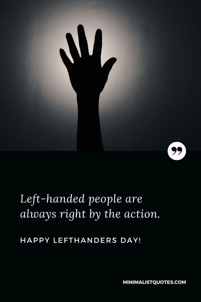 Happy lefthanders day Quotes: Left-handed people are always right by the action. Happy Left Handers Day!