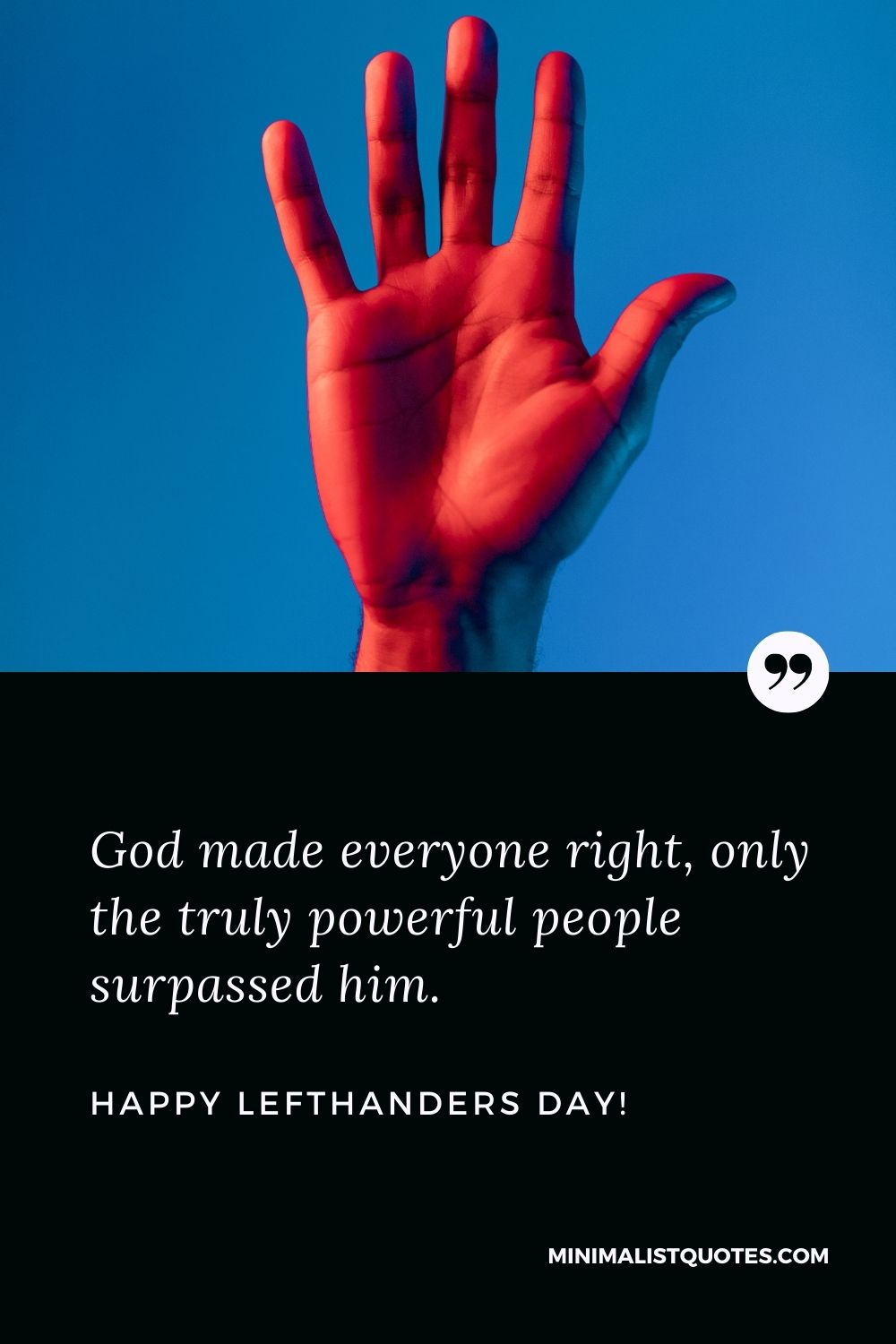Happy left handers day quotes: God made everyone right, only the truly powerful people surpassed him. Happy Left Handers Day!