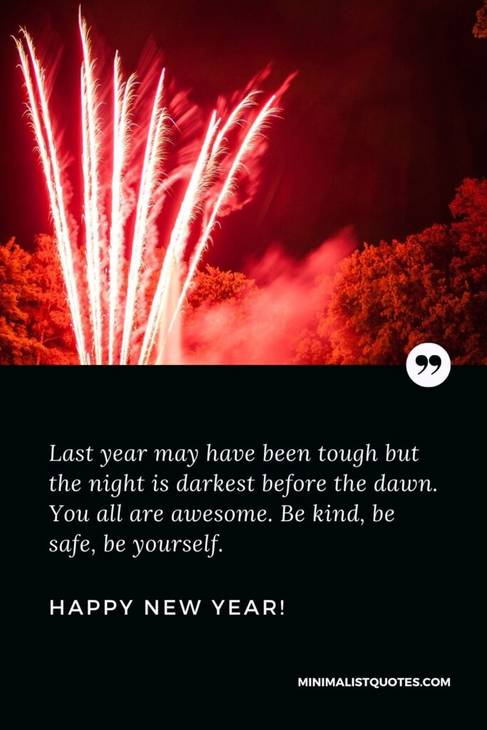 Happy New Year Message Year: Last year may have been tough but the night is darkest before the dawn. You all are awesome. Be kind, be safe, be yourself. Happy New Year!
