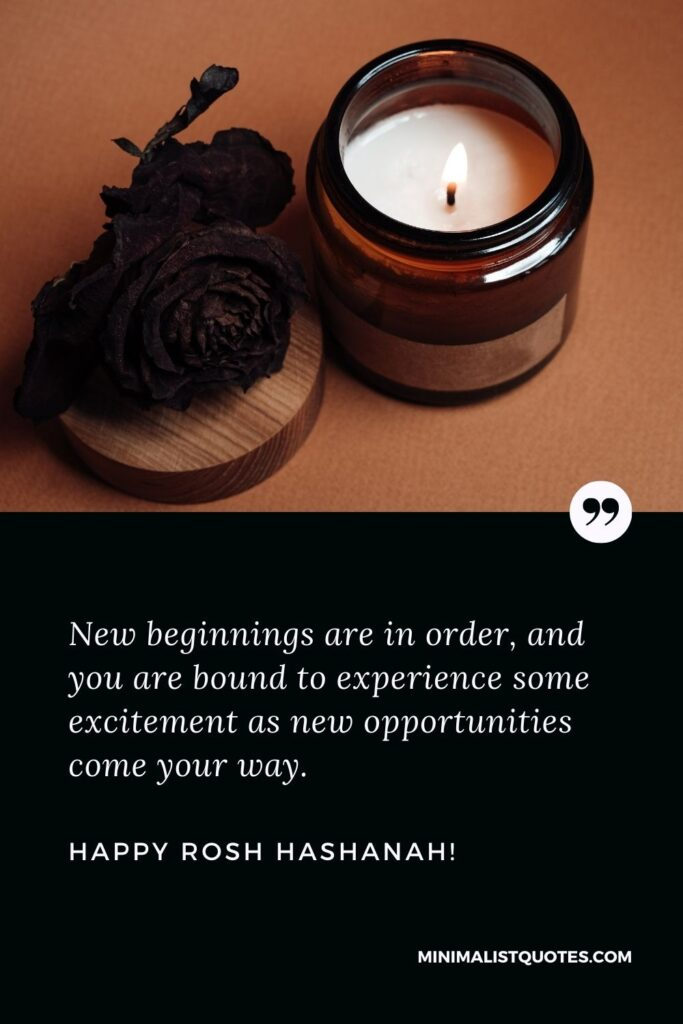 Happy new year Rosh Hashanah: New beginnings are in order, and you are bound to experience some excitement as new opportunities come your way. Happy Rosh Hashanah!
