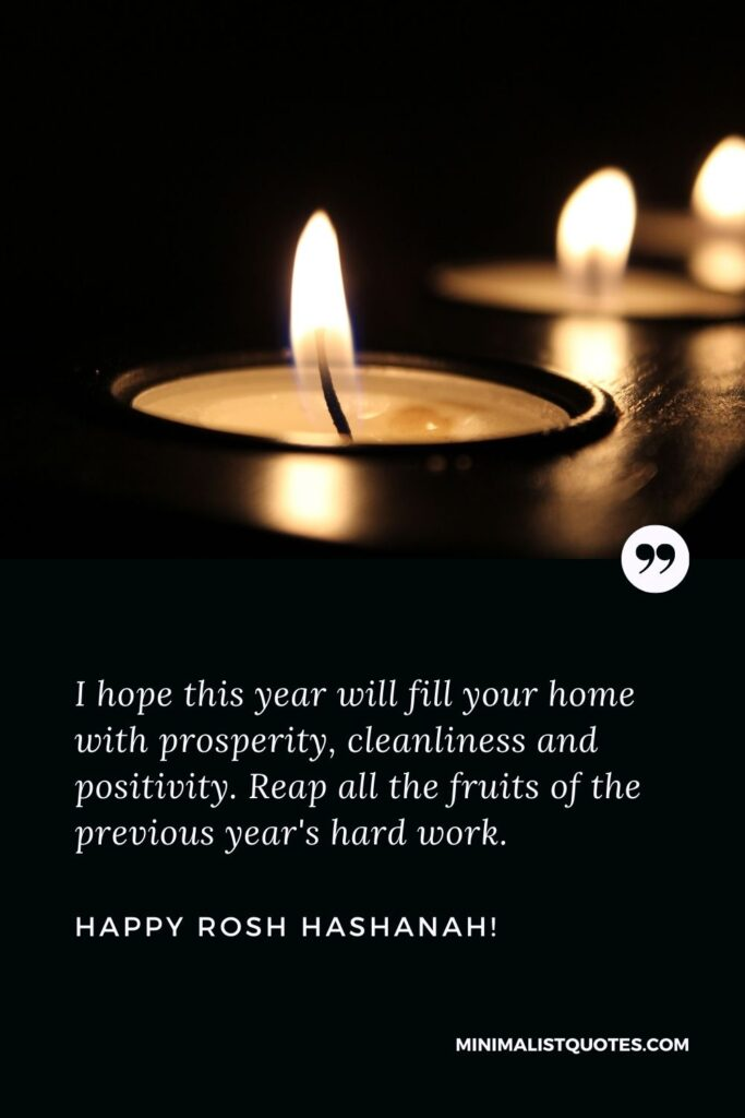 Happy Rosh Hashanah Greetings: I hope this year will fill your home with prosperity, cleanliness, and positivity. Reap all the fruits of the previous year's hard work. Happy Rosh Hashanah!