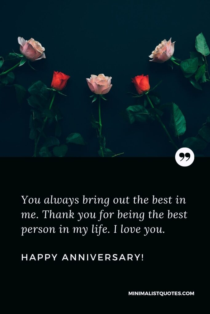 Happy wedding anniversary message: You always bring out the best in me. Thank you for being the best person in my life. I love you. Happy Anniversary!