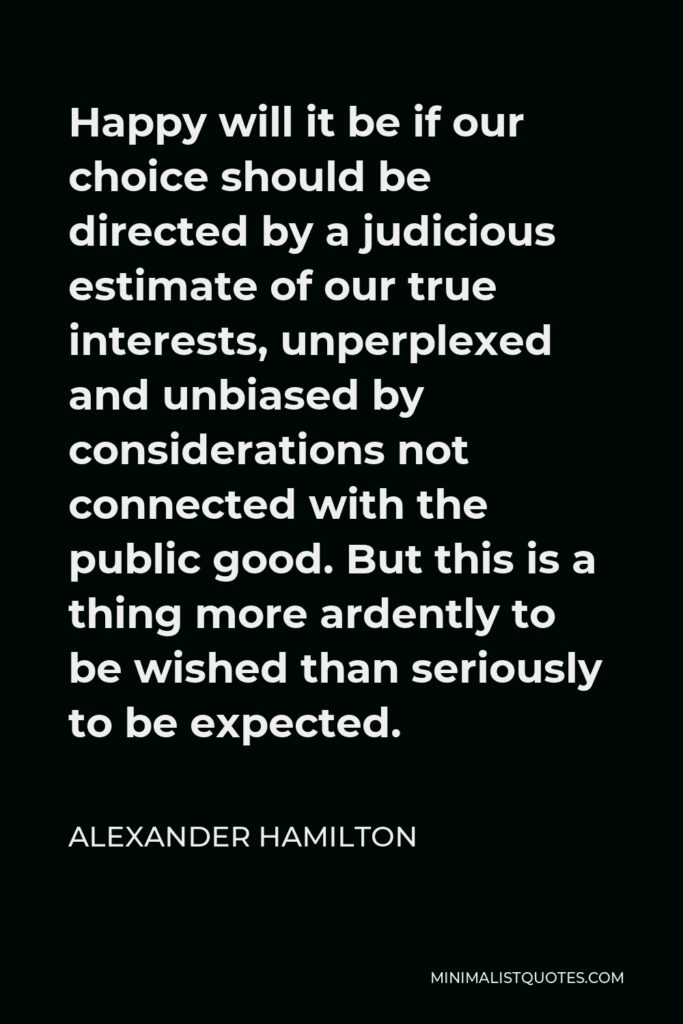 Alexander Hamilton Quote - Happy will it be if our choice should be directed by a judicious estimate of our true interests, unperplexed and unbiased by considerations not connected with the public good. But this is a thing more ardently to be wished than seriously to be expected.