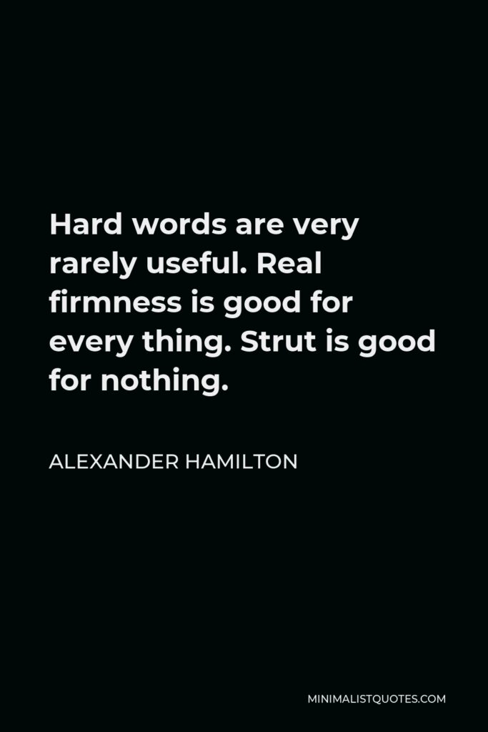 Alexander Hamilton Quote - Hard words are very rarely useful. Real firmness is good for every thing. Strut is good for nothing.