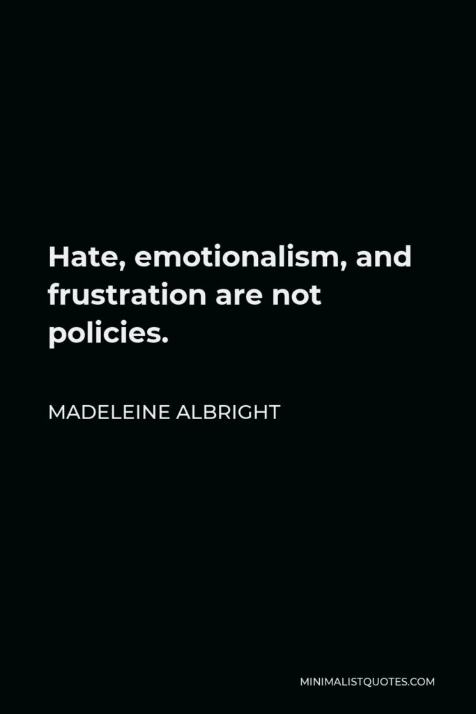 Madeleine Albright Quote - Hate, emotionalism, and frustration are not policies.