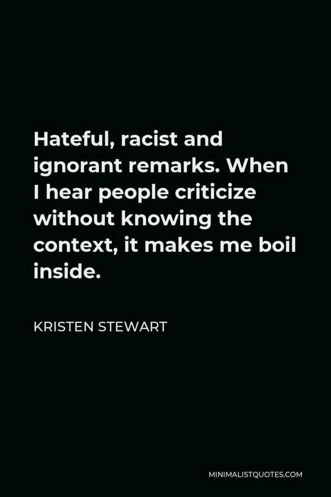Kristen Stewart Quote - Hateful, racist and ignorant remarks. When I hear people criticize without knowing the context, it makes me boil inside.
