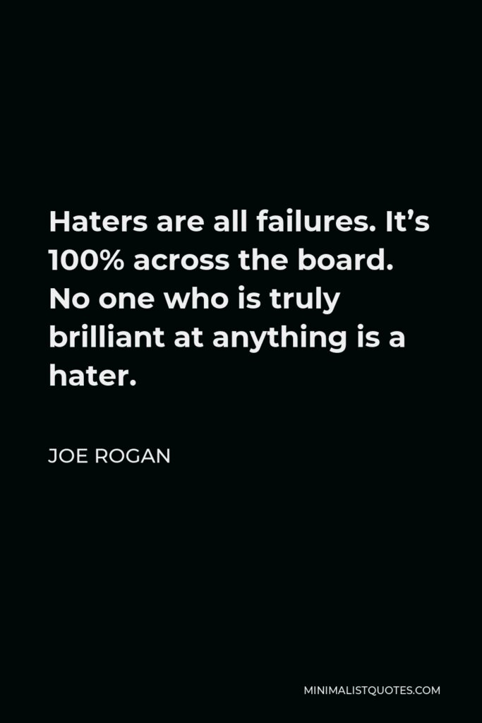 Joe Rogan Quote - Haters are all failures. It's 100% across the board. No one who is truly brilliant at anything is a hater.