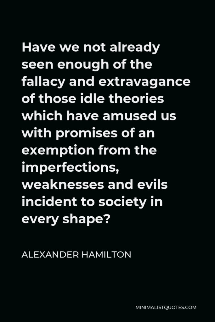Alexander Hamilton Quote - Have we not already seen enough of the fallacy and extravagance of those idle theories which have amused us with promises of an exemption from the imperfections, weaknesses and evils incident to society in every shape?