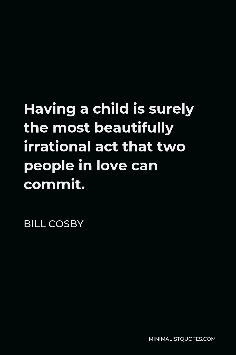 Bill Cosby Quote - Having a child is surely the most beautifully irrational act that two people in love can commit.
