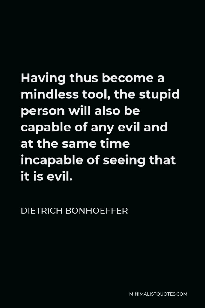 Dietrich Bonhoeffer Quote - Having thus become a mindless tool, the stupid person will also be capable of any evil and at the same time incapable of seeing that it is evil.