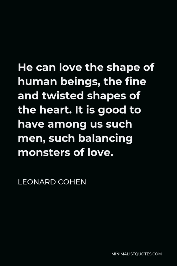 Leonard Cohen Quote - He can love the shape of human beings, the fine and twisted shapes of the heart. It is good to have among us such men, such balancing monsters of love.