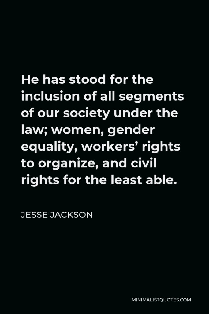 Jesse Jackson Quote - He has stood for the inclusion of all segments of our society under the law; women, gender equality, workers' rights to organize, and civil rights for the least able.
