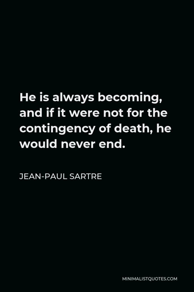Jean-Paul Sartre Quote - He is always becoming, and if it were not for the contingency of death, he would never end.