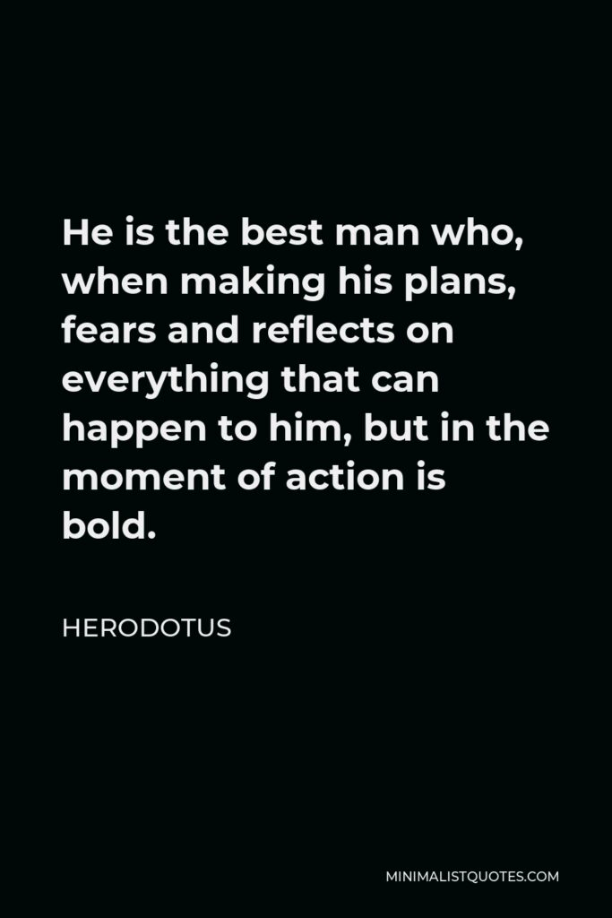 Herodotus Quote - He is the best man who, when making his plans, fears and reflects on everything that can happen to him, but in the moment of action is bold.