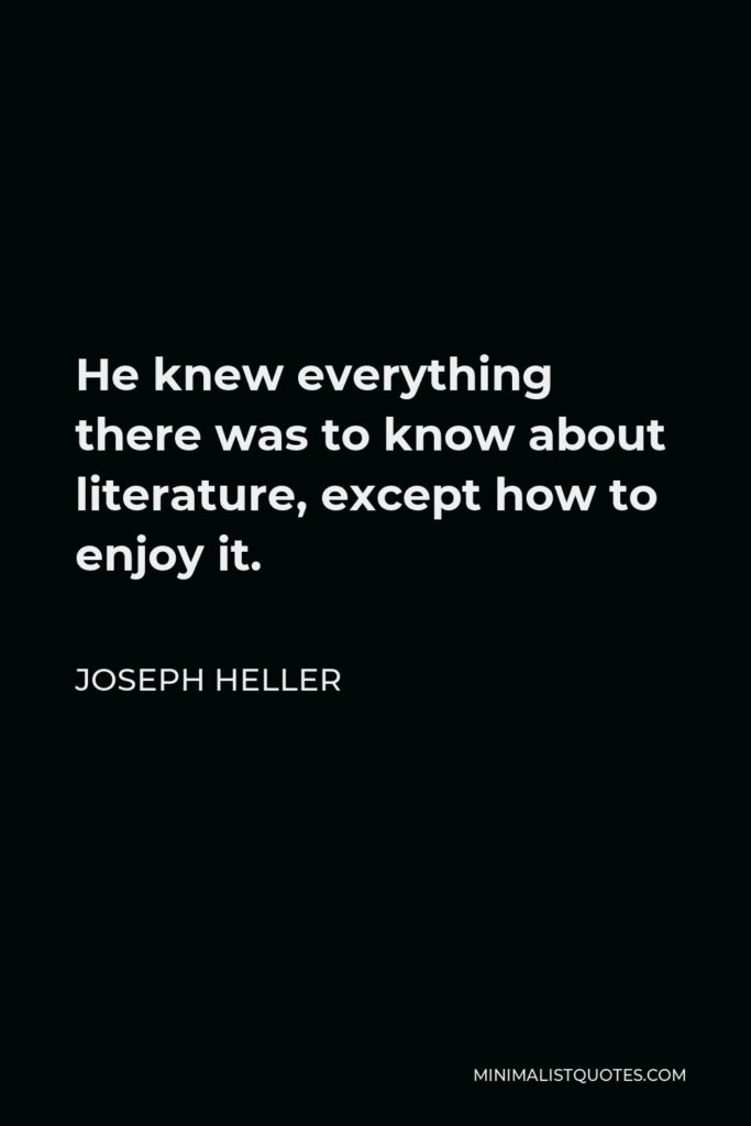Joseph Heller Quote - He knew everything there was to know about literature, except how to enjoy it.